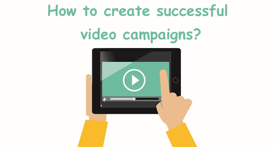how to create successful video campaigns