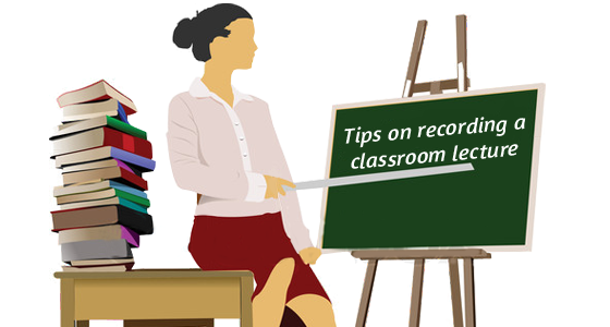 Tips on recording a classroom lecture