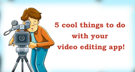 5 cool things to do with your video editing apps